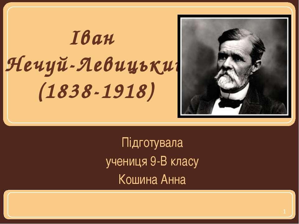 Підготувала учениця 9-В класу Кошина Анна Іван Нечуй-Левицький (1838-1918)