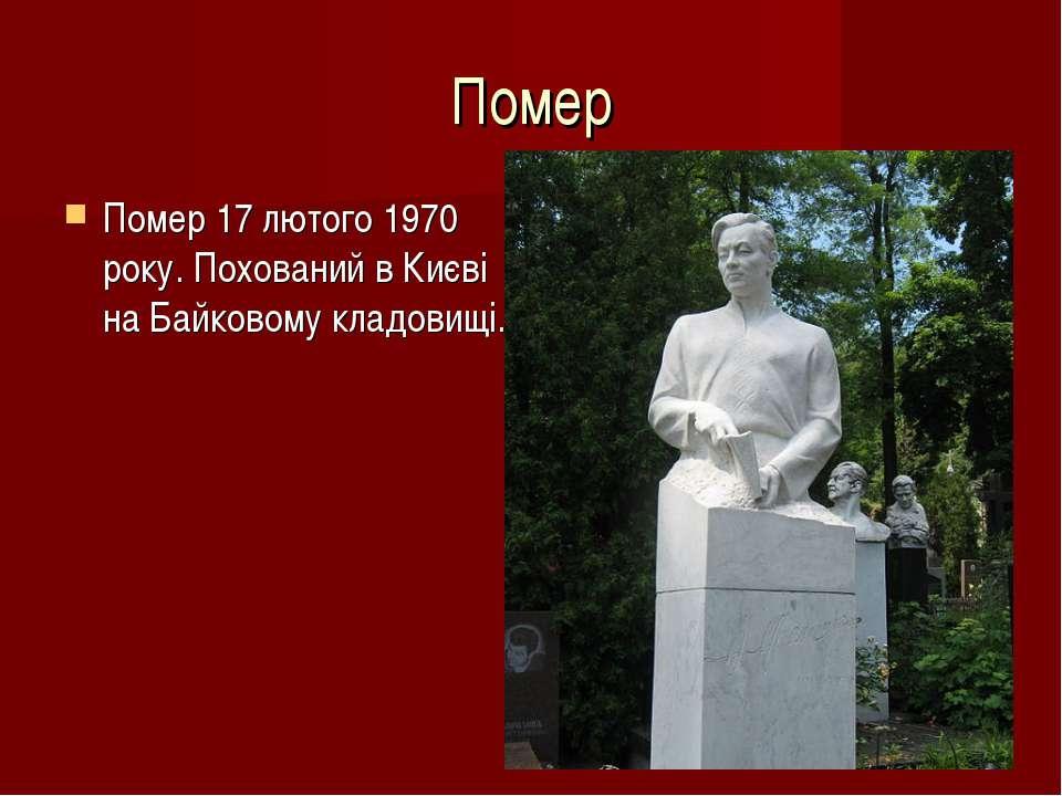 Помер Помер 17 лютого 1970 року. Похований в Києві на Байковому кладовищі.