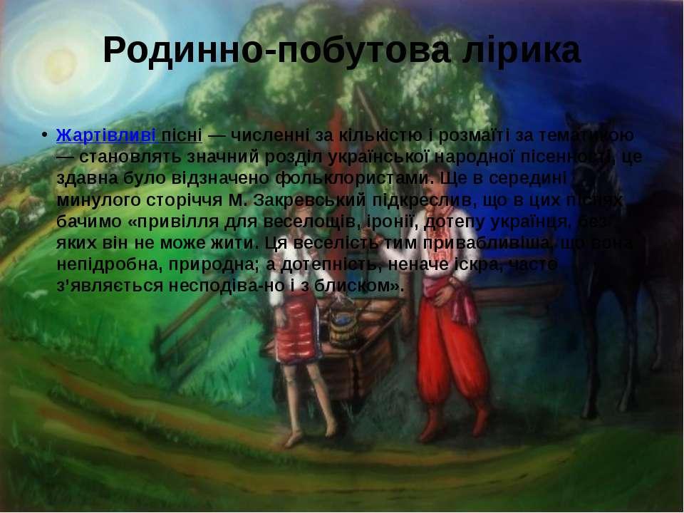 Родинно-побутова лірика Жартівливі пісні— численні за кількістю і розмаїті з...