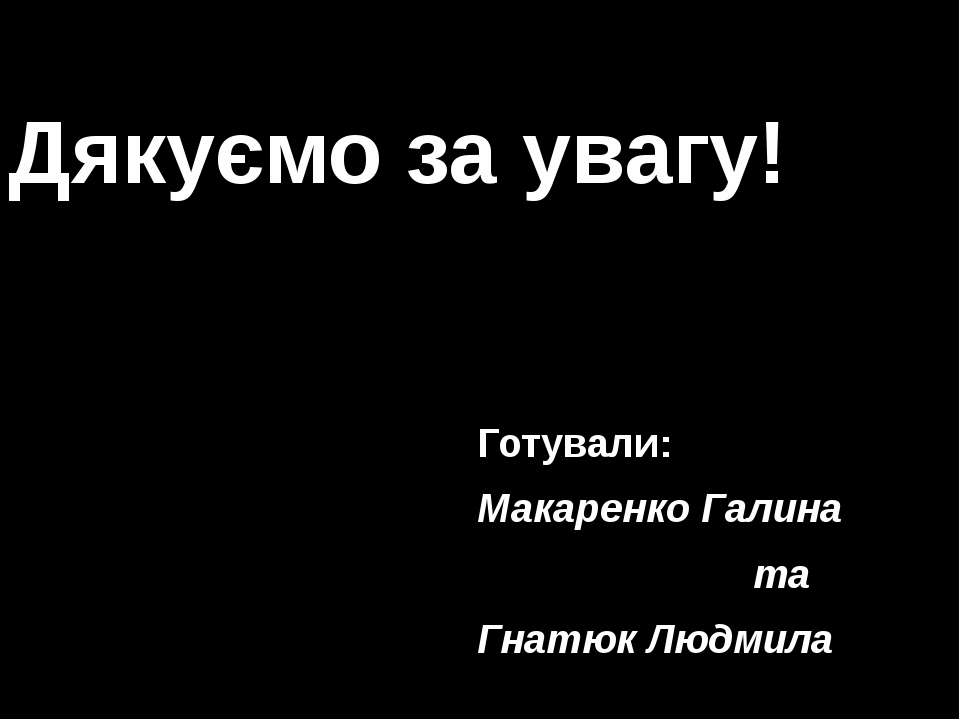 Дякуємо за увагу! Готували: Макаренко Галина та Гнатюк Людмила