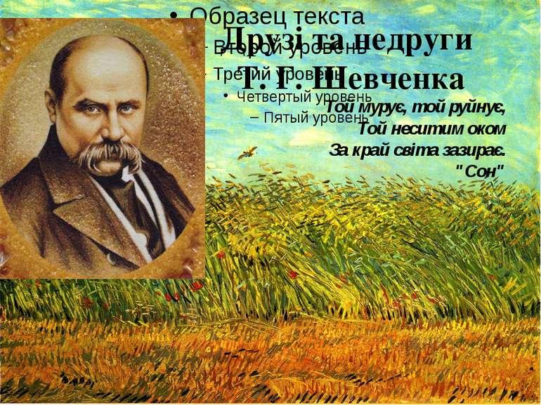 Друзі та недруги Т. Г. Шевченка Той мурує, той руйнує, Той неситим оком За кр...