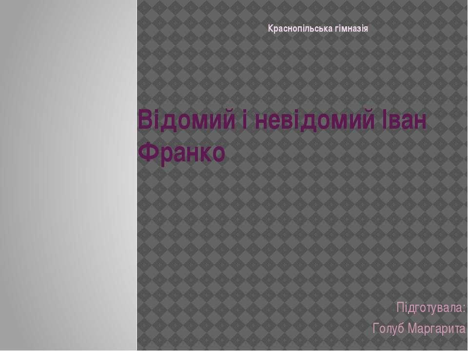 Відомий і невідомий Іван Франко Підготувала: Голуб Маргарита Краснопільська г...