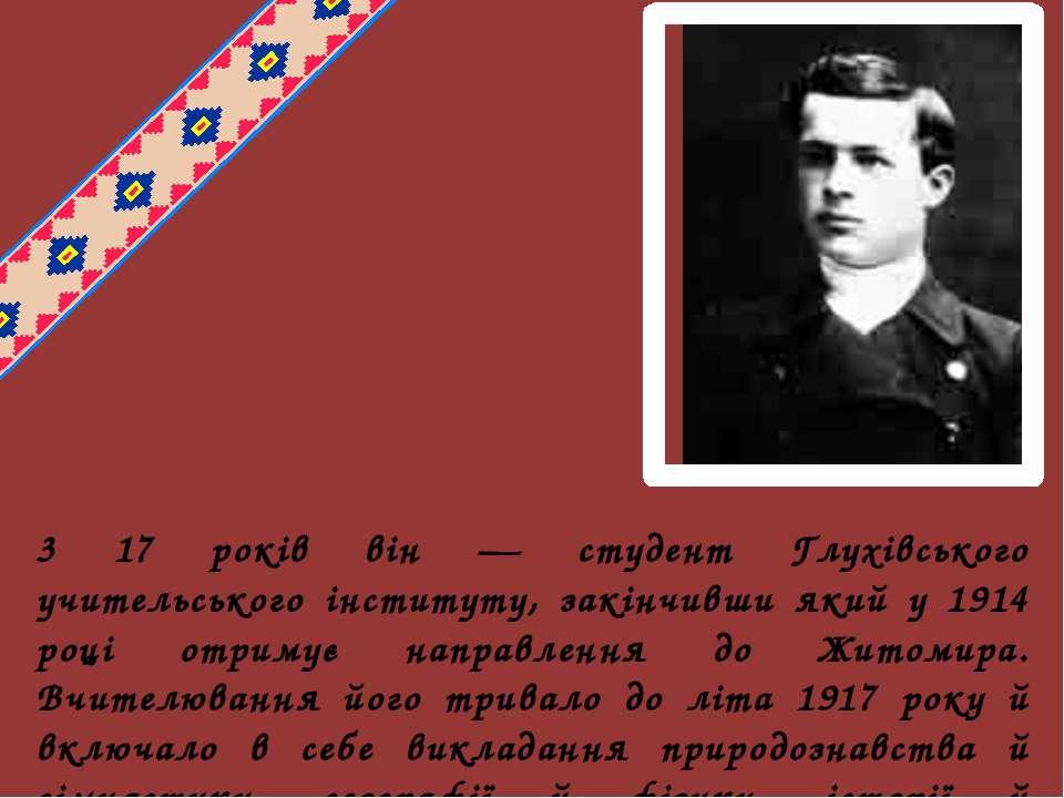 3 17 років він — студент Глухівського учительського інституту, закінчивши яки...