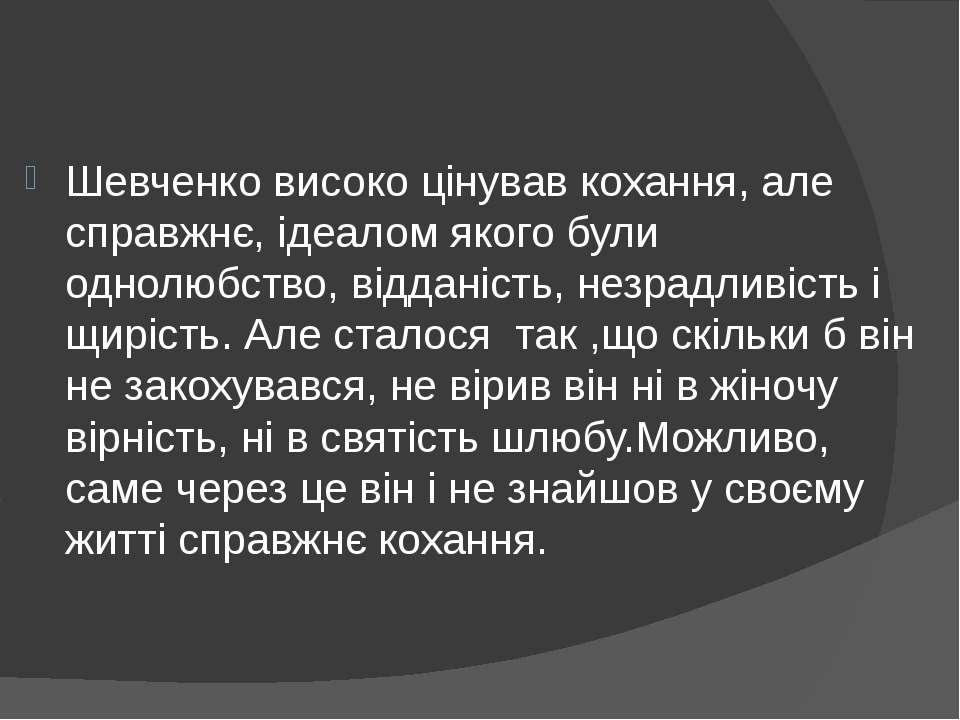 Шевченко високо цiнував кохання, але справжнє, iдеалом якого були однолюбство...