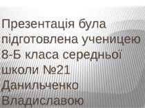 Презентація була підготовлена ученицею 8-Б класа середньої школи №21 Данильче...