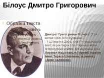 Дмитро Григо рович Білоу с (*24 квітня 1920,село Курмани— †13 жовтня 2004, ...