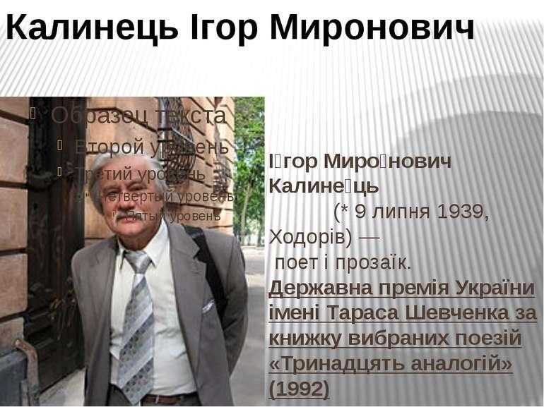 І гор Миро нович Калине ць (* 9 липня 1939, Ходорів)— поет і прозаїк. Держав...