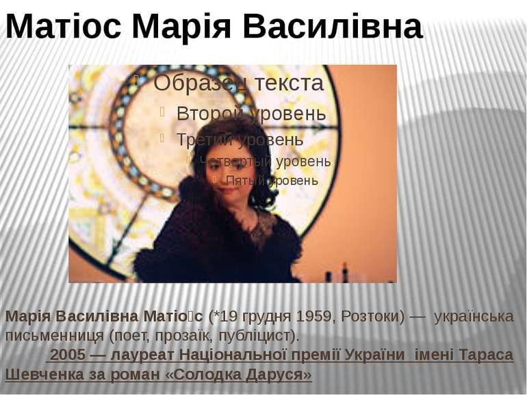 Марія Василівна Матіо с (*19 грудня 1959, Розтоки)— українська письменниця (...