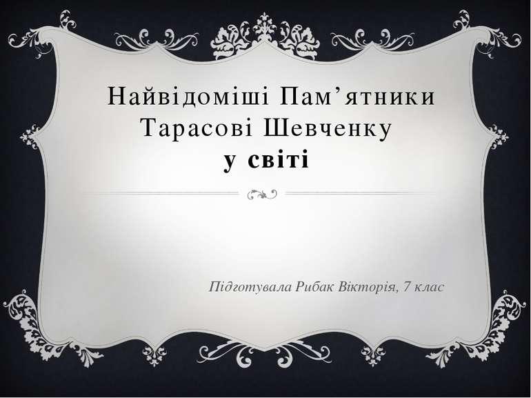 Найвідоміші Пам'ятники Тарасові Шевченку у світі Підготувала Рибак Вікторія, ...