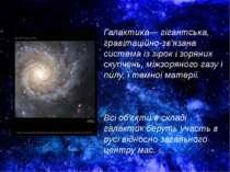 Галактика— гігантська, гравітаційно-зв'язана система із зірок і зоряних скупч...