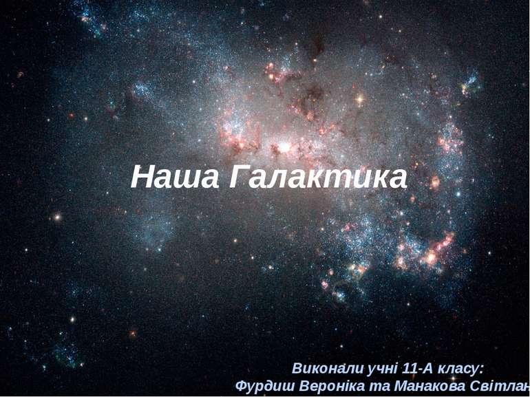 Наша Галактика Виконали учні 11-А класу: Фурдиш Вероніка та Манакова Світлана