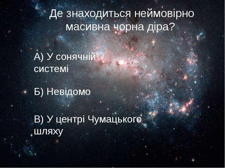 Де знаходиться неймовірно масивна чорна діра? В) У центрі Чумацького шляху А)...