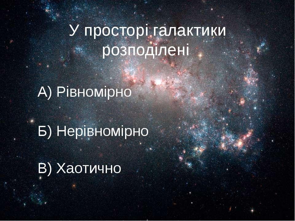 У просторі галактики розподілені А) Рівномірно Б) Нерівномірно В) Хаотично