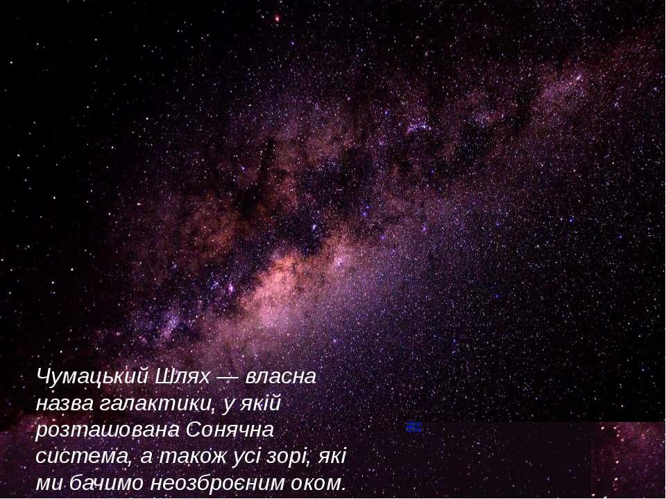 Чумацький Шлях — власна назва галактики, у якій розташована Сонячна система, ...