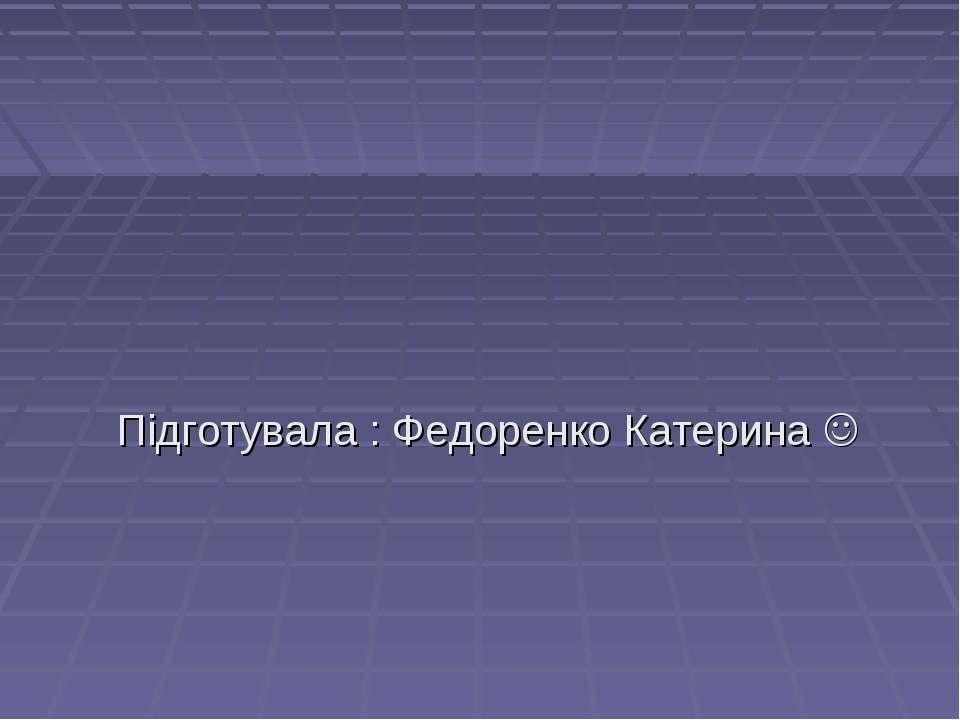 Підготувала : Федоренко Катерина