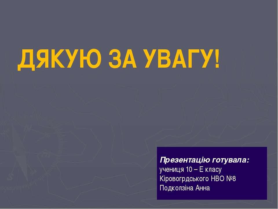 ДЯКУЮ ЗА УВАГУ! Презентацію готувала: учениця 10 – Е класу Кіровогрдського НВ...