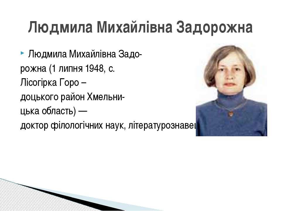 Людмила Михайлівна Задо- рожна (1 липня 1948, с. Лісогірка Горо – доцького ра...