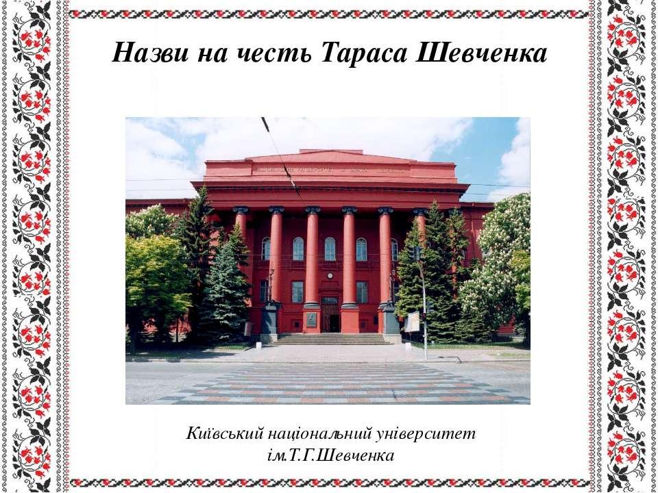 Назви на честь Тараса Шевченка Київський національний університет ім.Т.Г.Шевч...