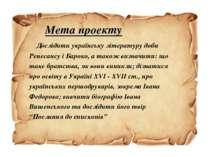 Мета проекту Дослідити українську літературу доби Ренесансу і Бароко, а також...