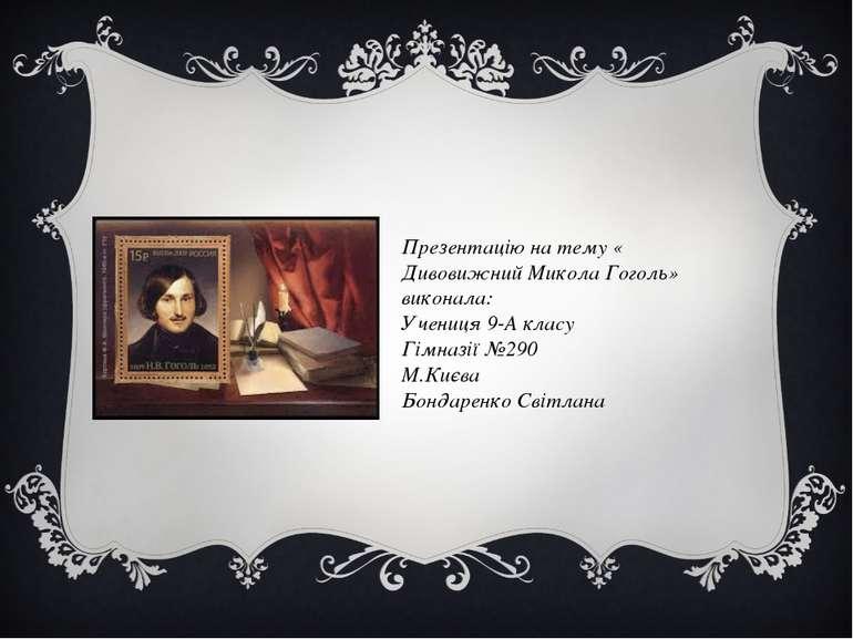 Презентацію на тему « Дивовижний Микола Гоголь» виконала: Учениця 9-А класу Г...