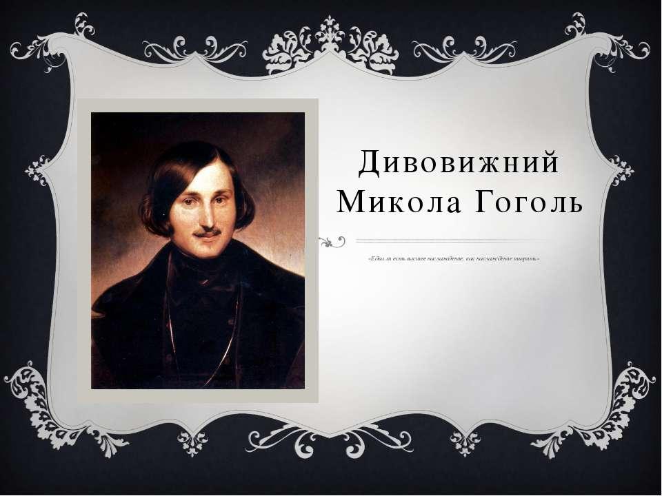 Дивовижний Микола Гоголь «Едва ли есть высшее наслаждение, как наслаждение тв...
