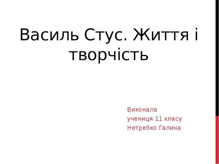 Василь Стус. Життя і творчість Виконала учениця 11 класу Нетребко Галина