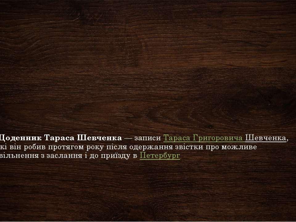 Щоденник Тараса Шевченка— записиТараса Григоровича Шевченка, які він робив ...