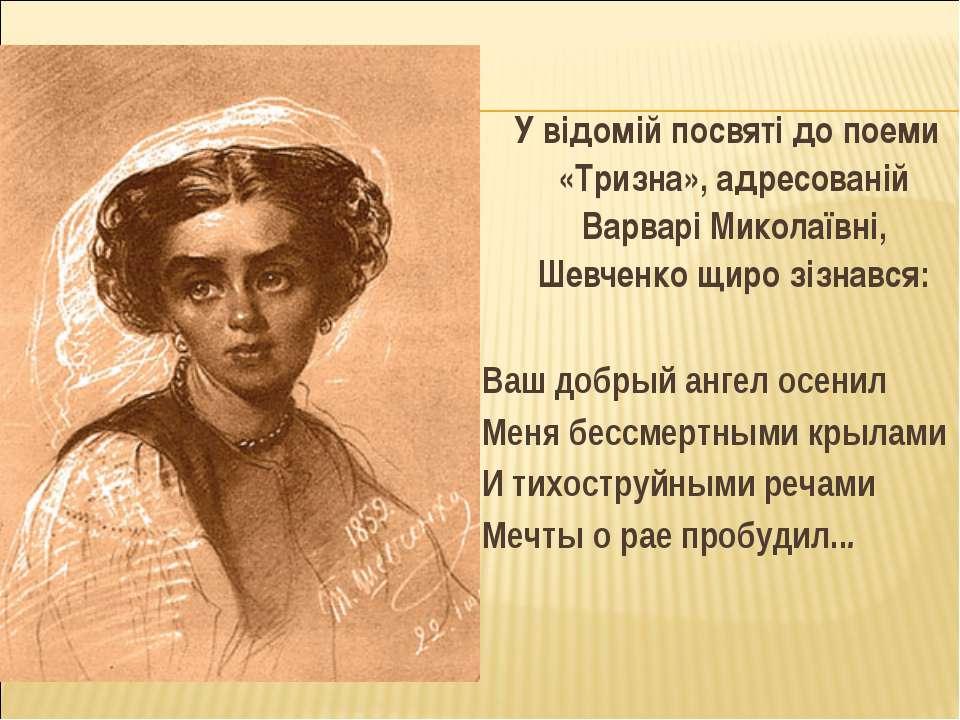 У відомій посвяті до поеми «Тризна», адресованій Варварі Миколаївні, Шевченко...