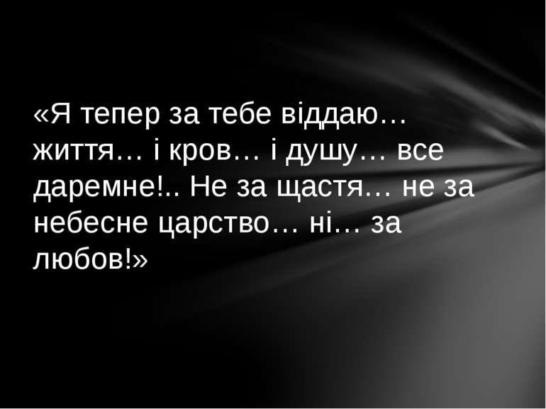 «Я тепер за тебе віддаю… життя… і кров… і душу… все даремне!.. Не за щастя… н...
