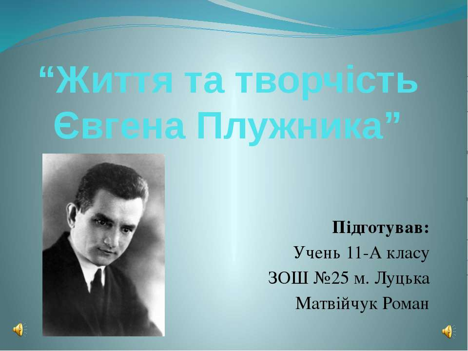 """""""Життя та творчість Євгена Плужника"""" Підготував: Учень 11-А класу ЗОШ №25 м. ..."""
