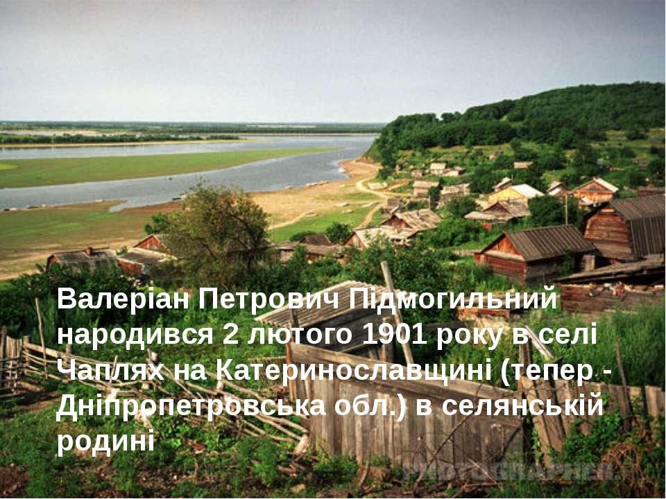 Валеріан Петрович Підмогильний народився 2 лютого 1901 року в селі Чаплях на ...