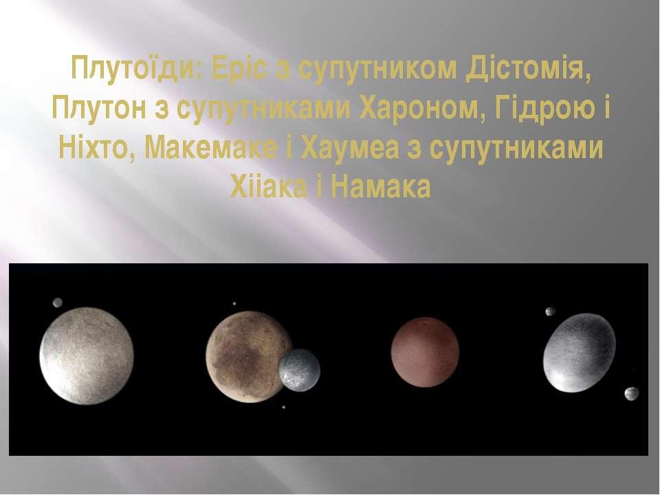 Плутоїди: Еріс з супутником Дістомія, Плутон з супутниками Хароном, Гідрою і ...