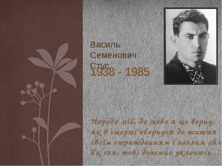Василь Семенович Стус Народе мій, до тебе я ще верну, як в смерті обернуся до...