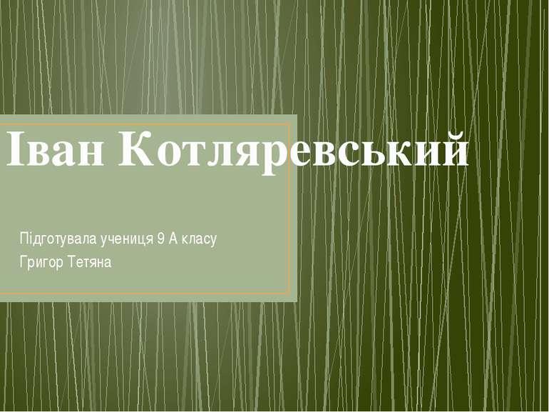 Іван Котляревський Підготувала учениця 9 А класу Григор Тетяна