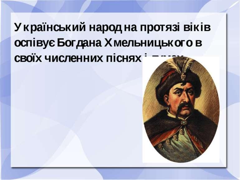Український народ на протязі віків оспівує Богдана Хмельницького в своїх числ...