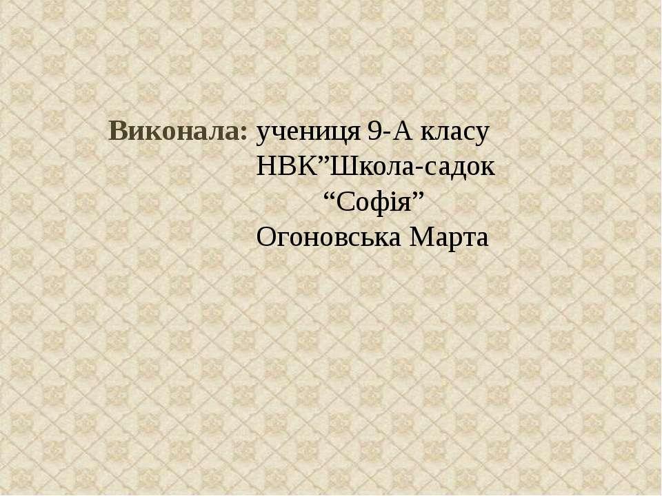 "Виконала: учениця 9-А класу НВК""Школа-садок ""Софія"" Огоновська Марта"