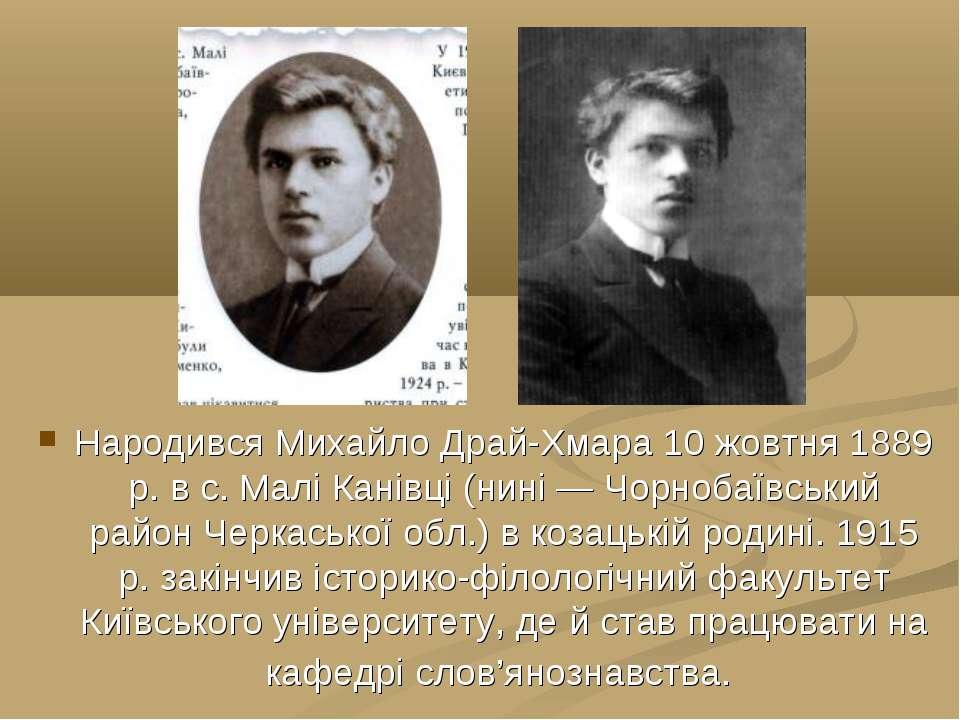 Народився Михайло Драй-Хмара 10 жовтня 1889 р. в с. Малі Канівці (нині — Чорн...