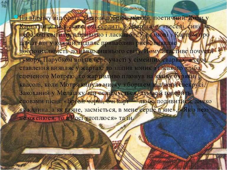 На відміну від брата, Лаврін добрий, м'який, поетичний. Коли у Карпа лице нел...
