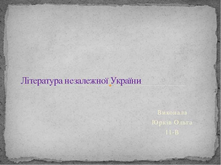 Виконала Юрків Ольга 11-В Література незалежної України