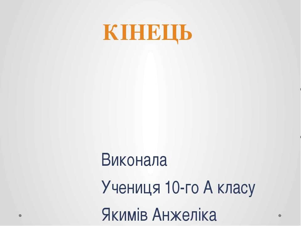 Виконала Учениця 10-го А класу Якимів Анжеліка КІНЕЦЬ