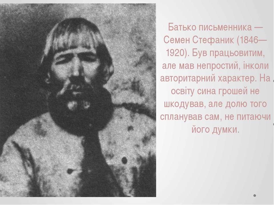 Батько письменника — Семен Стефаник (1846—1920). Був працьовитим, але мав неп...