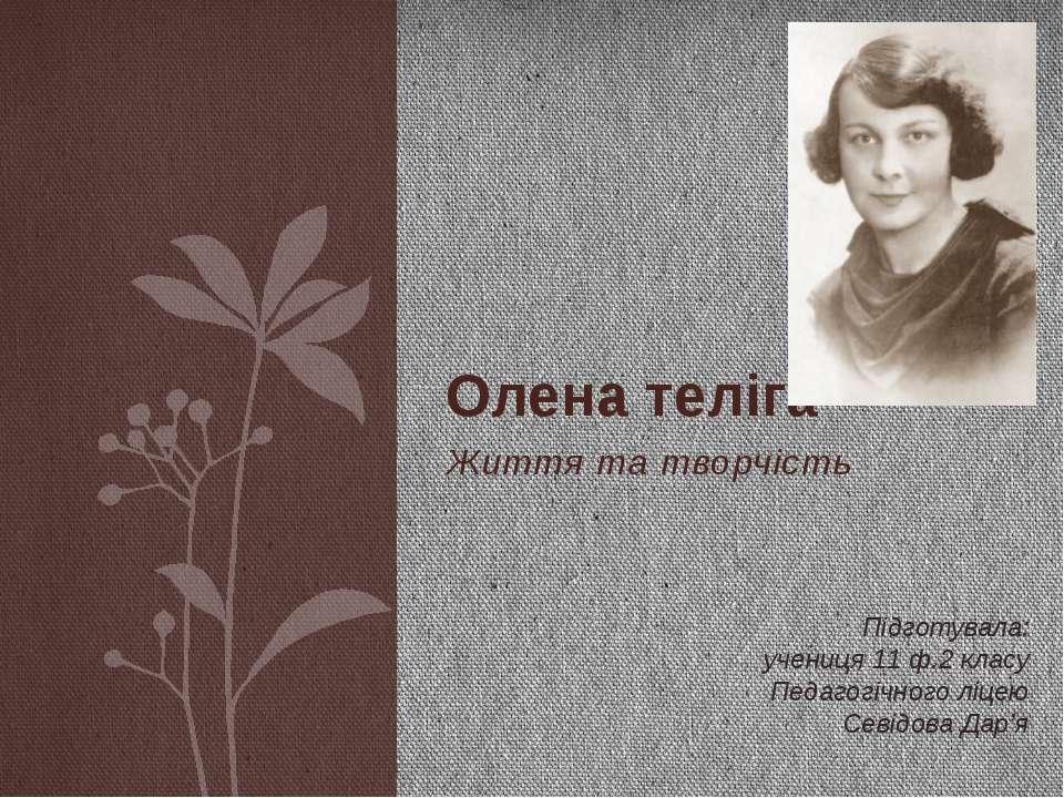 Життя та творчість Олена теліга Підготувала: учениця 11 ф.2 класу Педагогічно...