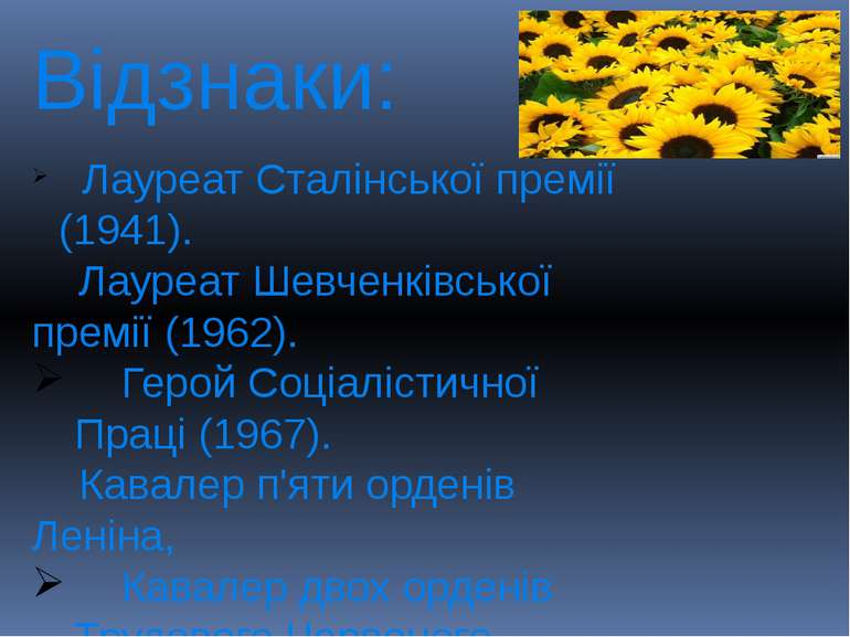 Відзнаки: Лауреат Сталінської премії (1941). Лауреат Шевченківської премії (1...