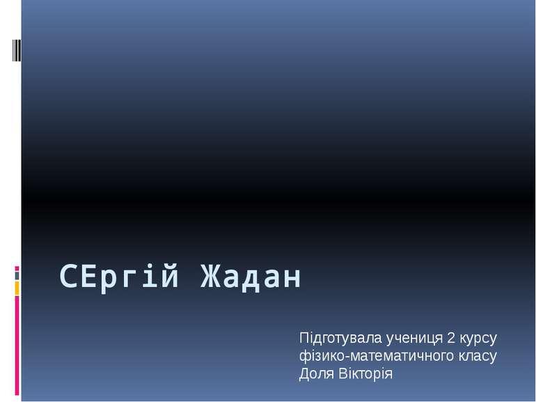 СЕргій Жадан Підготувала учениця 2 курсу фізико-математичного класу Доля Вікт...