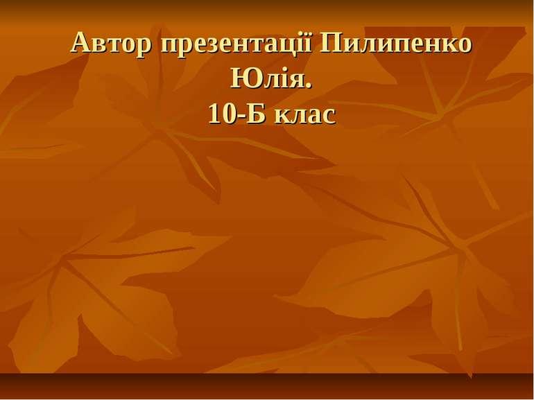 Автор презентації Пилипенко Юлія. 10-Б клас