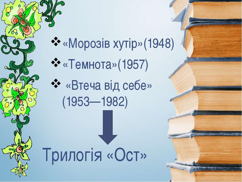 Трилогія «Ост» «Морозів хутір»(1948) «Темнота»(1957) «Втеча від себе» (1953—1...