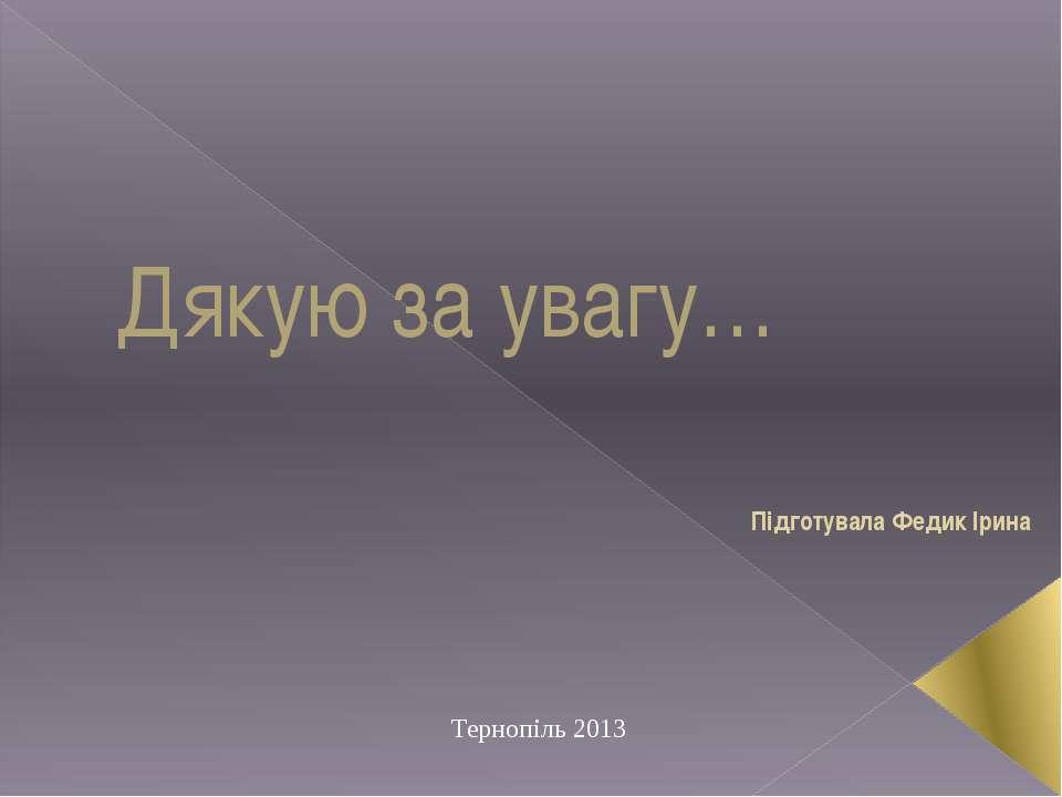 Дякую за увагу… Підготувала Федик Ірина Тернопіль 2013