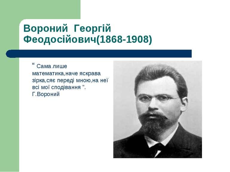 """Вороний Георгій Феодосійович(1868-1908) """" Сама лише математика,наче яскрава з..."""