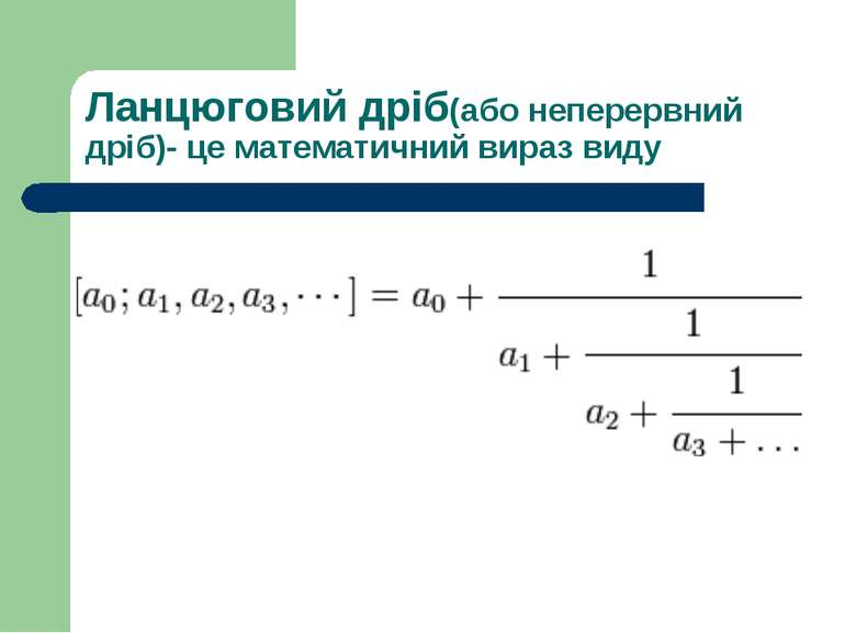 Ланцюговий дріб(або неперервний дріб)- це математичний вираз виду