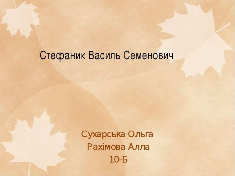 Стефаник Василь Семенович Сухарська Ольга Рахімова Алла 10-Б